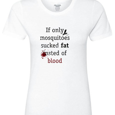 If Only Mosquitoes Sucked Fat Instead of Blood Women's Cotton T-Shirt