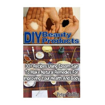 Createspace Publishing DIY Beauty Products: 30+ Recipes Using Epsom Salt To Make Natural Remedies For Improving Your Health And Body: (Epsom Salt, Benefits of Epsom Salt, Uses of Epsom Salt, Natural Remedies for Health)