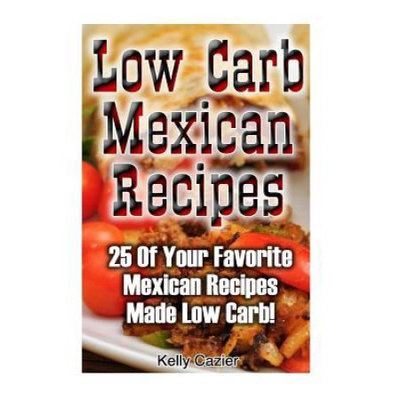 Createspace Publishing Low Carb Mexican Recipes: 25 Of Your Favorite Mexican Recipes Made Low Carb!: (low carbohydrate, high protein, low carbohydrate foods, low carb, low carb)
