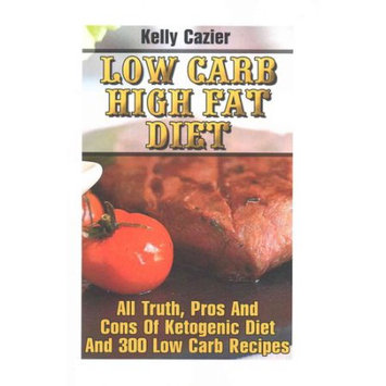 Createspace Publishing Low Carb High Fat Diet: All Truth, Pros And Cons Of Ketogenic Diet And 300 Low Carb Recipes: (Low Carb diet, Low Carb diet books, Paleo Diet, Low Carb diet books, Low Carb diet plan, Low Carb recipes