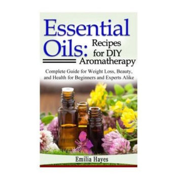 Createspace Publishing Essential Oils: Recipes for DIY Aromatherapy: Complete Guide for Weight Loss, Beauty, and Health for Beginners and Experts Alike