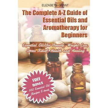 Createspace Publishing The Complete A-Z Guide of Essential Oils and Aromatherapy for Beginners: Essential Oils for Beauty, Weight Loss, Stress Relief, Health and Healing