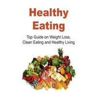 Createspace Publishing Healthy Eating: Top Guide on Weight Loss, Clean Eating and Healthy Living: Healthy Eating, Healthy Eating Tips, Healthy Eating Book, Weight Loss, Clean Eating