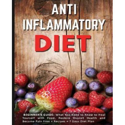 Createspace Publishing Anti Inflammatory Diet: Beginner's Guide - What You Need to Know to Heal Yourself with Food, Restore Overall Health and Become Pain Free + Recipes + 7 Days Diet Plan