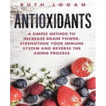 Createspace Publishing Antioxidants: A Simple Method to Increase Brain Power, Strengthen Your Immune System and Reverse the Aging Process