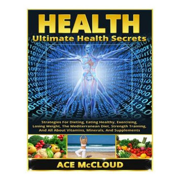 Ultimate Health Secrets: Strategies for Dieting, Eating Healthy, Exercising, Losing Weight, the Mediterranean Diet, Strength Training, and All