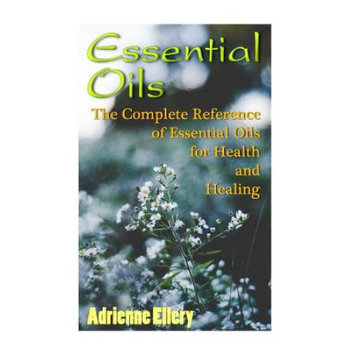 Createspace Publishing Essential Oils: The Complete Reference of Essential Oils for Health and Healing: (Essential Oils Book, The Essential Oils Guide, Essential Oils For Weight Loss, Aromatherapy