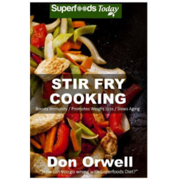 Stir Fry Cooking: Over 40 Wheat Free, Heart Healthy, Quick & Easy, Low Cholesterol, Whole Foods Stur Fry Recipes, Antioxidants & Phytochemicals: Cooking, Two for Weight Loss Transformation