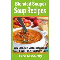 Createspace Publishing Blended Souper Soup Recipes: Low Carb, Low Calorie Nourishing Soups for a Healthier You
